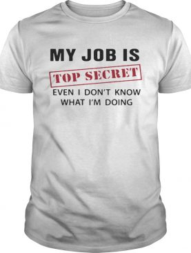 My Job is top secret even I dont know what Im doing shirt