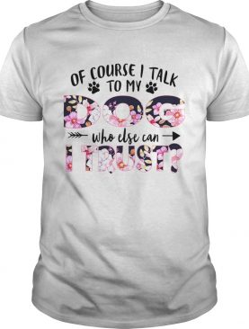 Of Couse I Talk TO My Dog Who Else Can I Trust TShirt