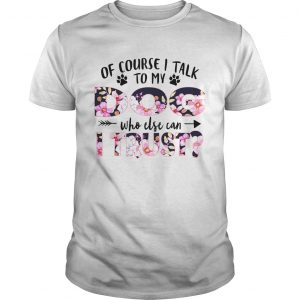 Of Couse I Talk TO My Dog Who Else Can I Trust TShirt Unisex