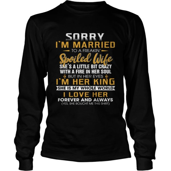 Sorry Im A Married To A Freakin Spoiled Wife Shes A Little Bit Crazy TShirt LongSleeve