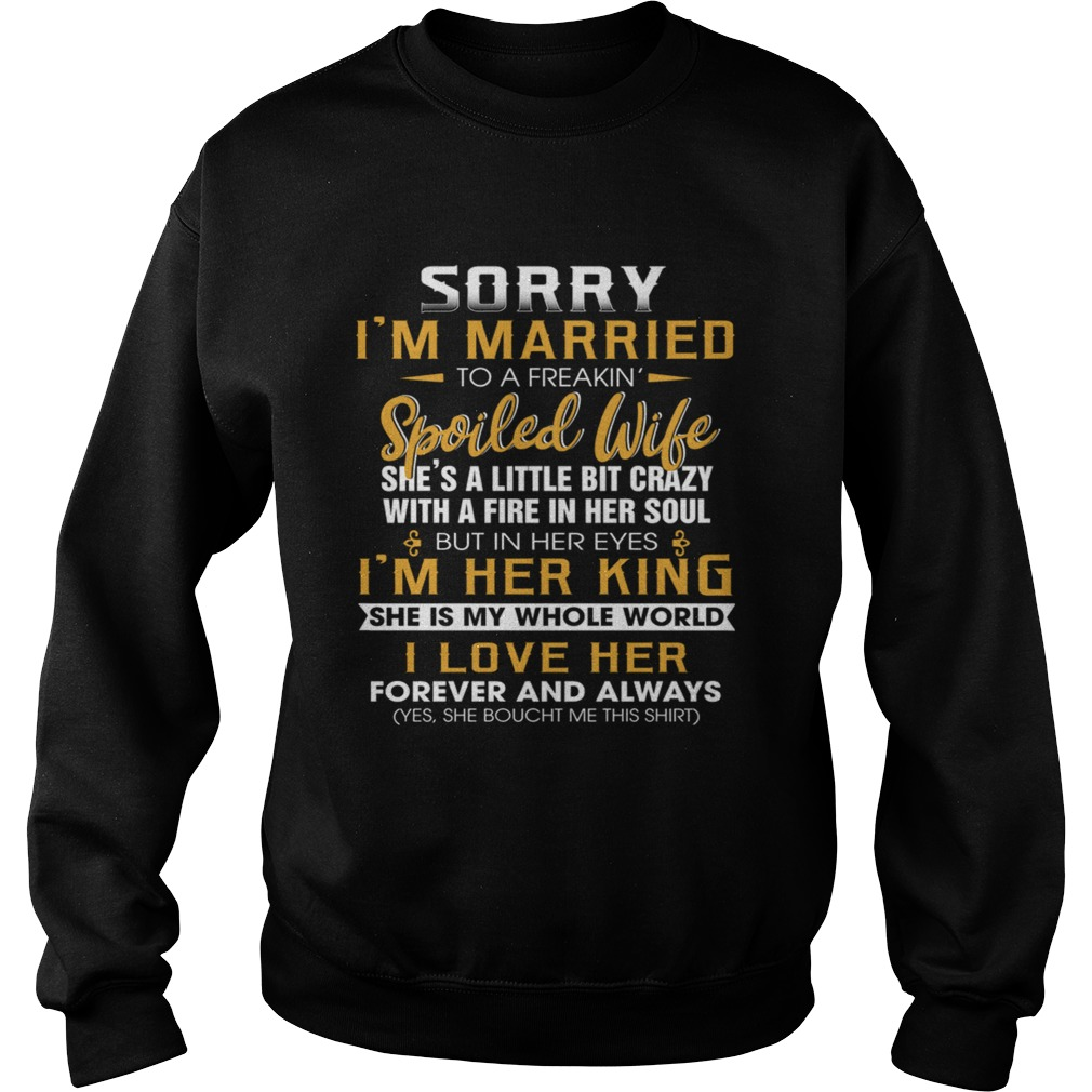 Sorry Im A Married To A Freakin Spoiled Wife Shes A Little Bit Crazy TShirt Sweatshirt