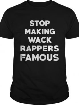 Stop Making Wack Rappers Famous TShirts