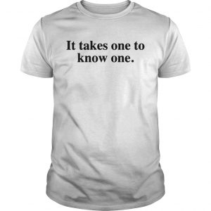 Takes One to Know One Shirt Unisex