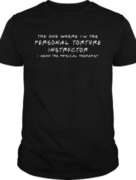 The one where Im the personal torture instructor I mean the physical therapist shirt