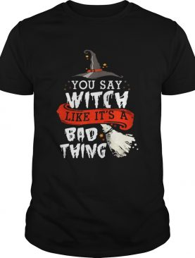 Top Halloween Gifts Witch You Say Witch Like Its A Bad Thing shirt L