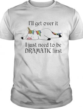 Unicorn Ill get over it just gotta be dramatic first shirt