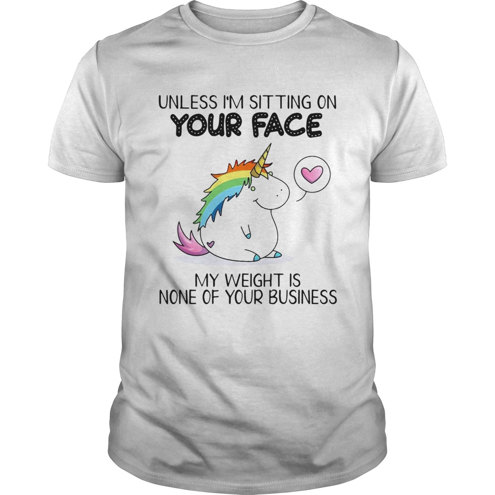 Unless Im Sitting On Your Face My Weight Is None Of Your Business Unicorn Ts Unisex
