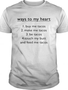 Way to my heart buy me tacos make me tacos be tacos shirt