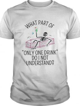 What part of only one drink do I not understand Skeleton shirt
