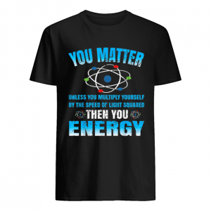 You Matter Unless Then You Energy Science Funny Gift  Classic Men's T-shirt