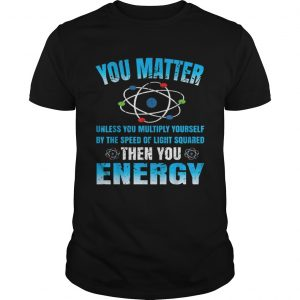 You Matter Unless Then You Energy Science Funny Gift  Unisex