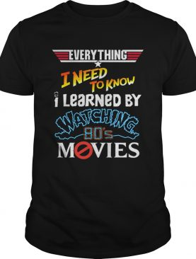 Everything i need to know i learned by watching 80s movies shirt