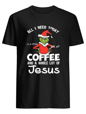 Grinch all I need today Coffee and a whole lot of Jesus shirt
