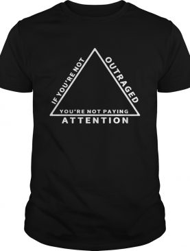 If youre not outraged youre not paying attention shirt