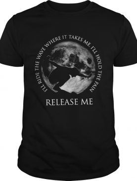 Ill ride the wave where it takes me Ill hold the pain release me shirt