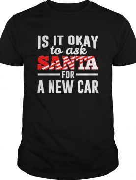 Is It Ok To Ask Santa For A New Car Funny Christmas Joke shirt
