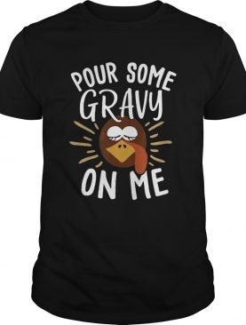Pour Some Gravy On Me Funny Turkey Face Thanksgiving shirt
