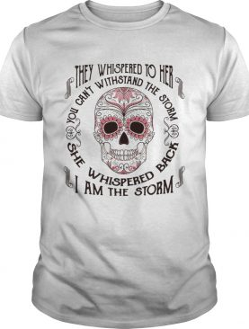 They whispered to her you cant withstand the storm she whispered back I am the storm shirt