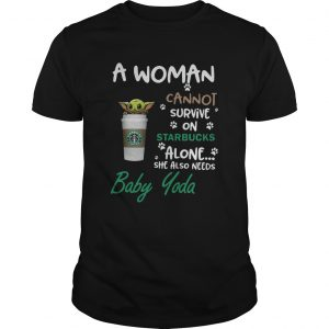A Woman Cannot Survive On Starbucks Alone She Also Needs Baby Yoda  Unisex