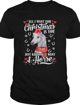 All I Want For Christmas Is You Just Kidding I Want A Horse shirt
