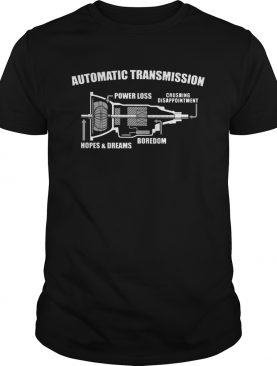 Automatic transmission power loss crushing disappointment boredom hopes and dreams shirt