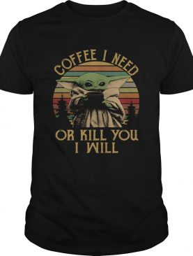 Baby Yoda Coffee I Need Or Kill You I Will Vintage shirt