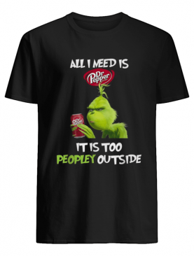 Grinch All I need is Dr Pepper it is too peopley outside shirt