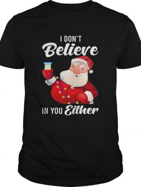 I Dont Believe In You Either Santa shirt