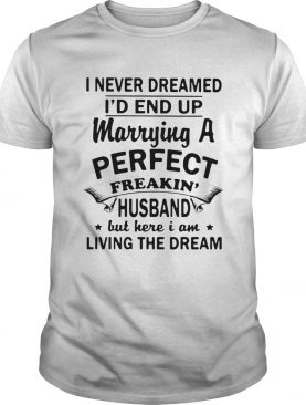 I Never Dreamed Id End Up Marrying A Perfect Freakin Husband But Here I Am Living The Dream shirt