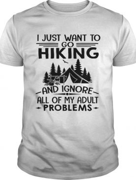 I just want to go hiking and ignore all of my adult problems shirt