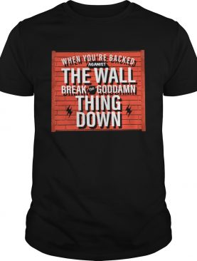 When Youre Backed Against The Wall Break The Goddamn Thing Down shirt
