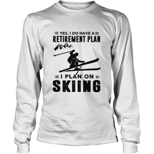Yes I Do Have A Retirement Plan I Plan On Skiing  LongSleeve