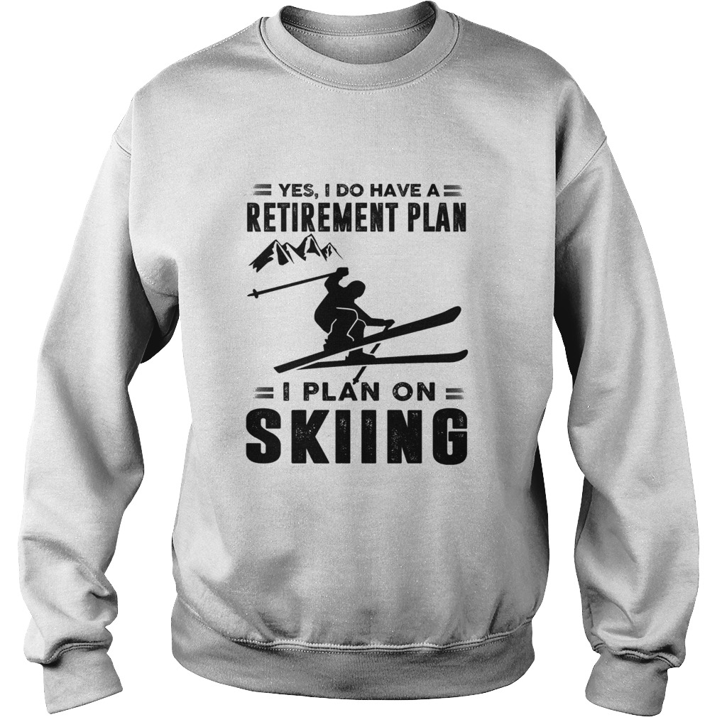 Yes I Do Have A Retirement Plan I Plan On Skiing Sweatshirt