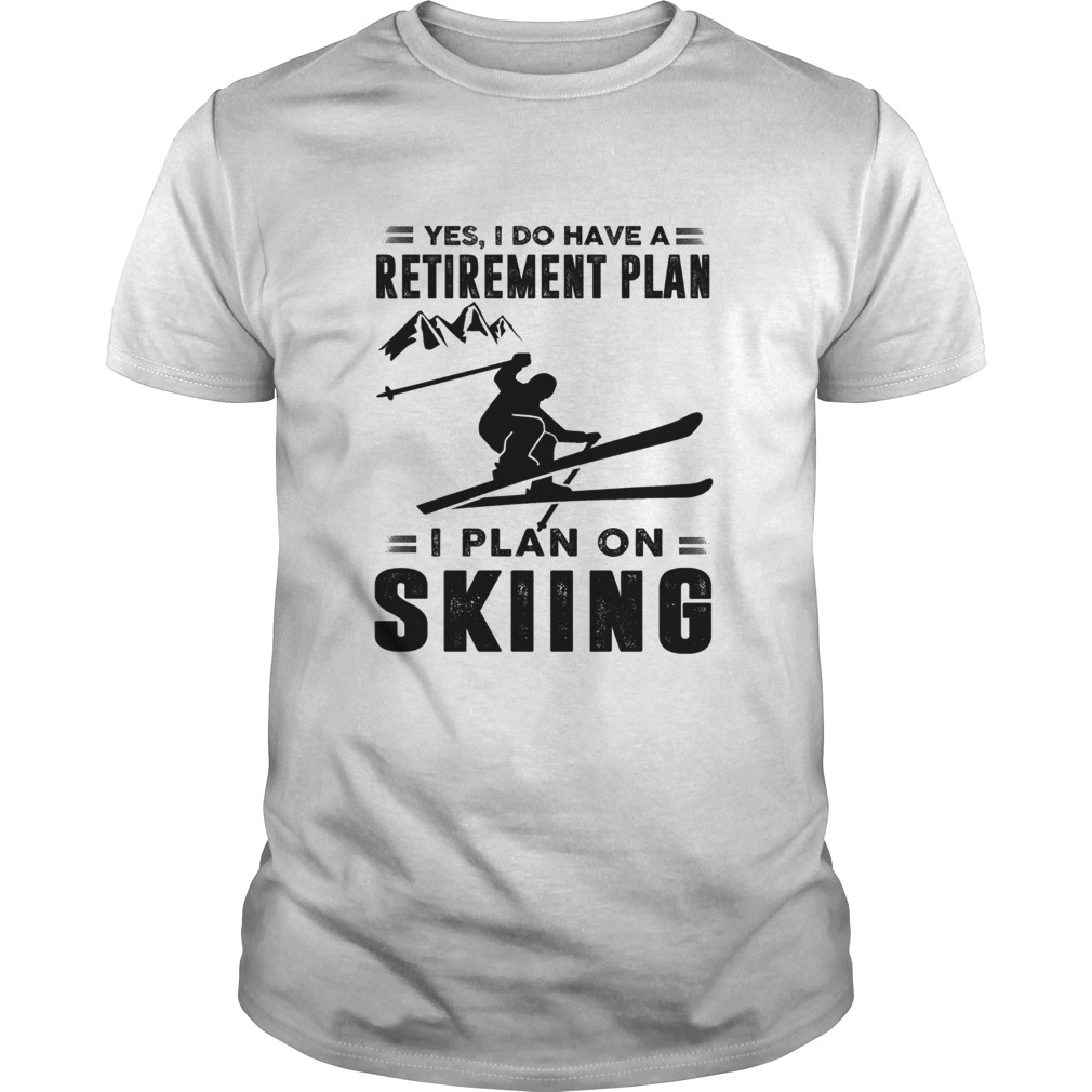 Yes I Do Have A Retirement Plan I Plan On Skiing Unisex