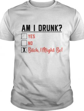 Am I Drunk Yes No shirt