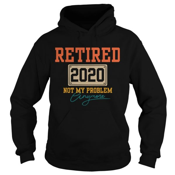 Retired 2020 Not My Problem Anymore  Hoodie