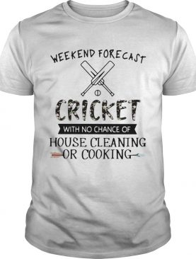 Weekend Forecast Cricket With No Chance Of House Cleaning Or Cooking shirt