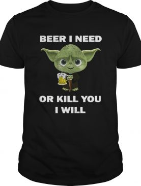 Baby Yoda Beer I Need Or Kill You I Will shirt