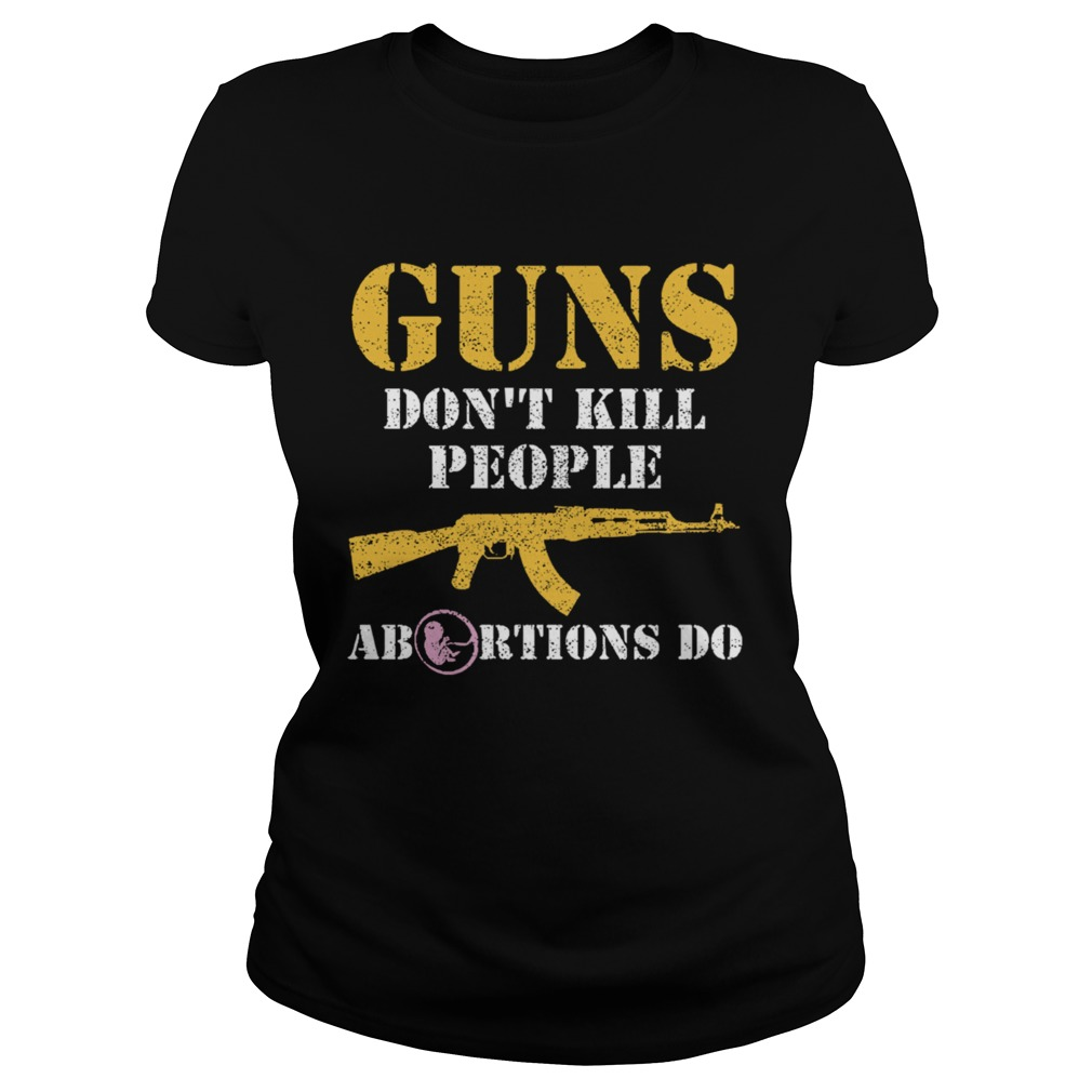 Guns Dont Kill People Abortions Do Pro Life Classic Ladies