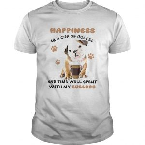 Happiness Is A Cup Of Coffee And Time Well Spent With My Bulldog  Unisex