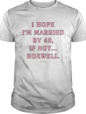 I Hope Im Married By 40 If Not Hoewell shirt