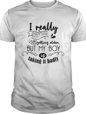 I really dont mind getting older but my boy is taking it badly shirt