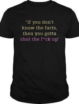 If you dont know the facts then you gotta shut the fuck up shirt