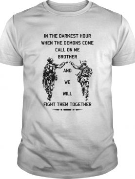 In The Darkest Hour When The Demons Come Call On Me Brother And We Will Fight Them Together shirt