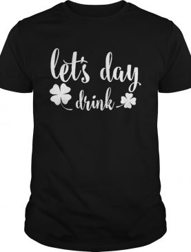 Lets Day Drink St Pattys Day Shamrock Green shirt