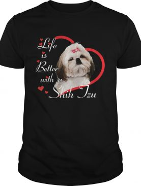 Life Is Better With A Shih Tzu shirt