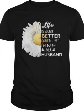 Life Is Just Better When Im With My Husband Sunflower White shirt