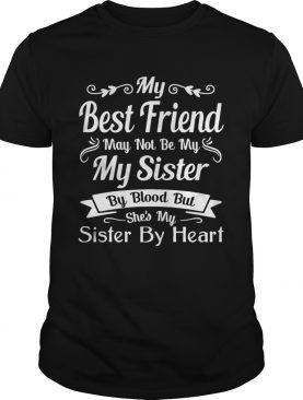 My Best Friend May Not Be My Sister By Blood shirt