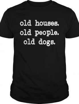 Old Houses Old Old Dogs shirt