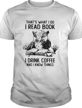 Owl Thats What I Do I Read Book I Drink Coffee And Knows Things shirt